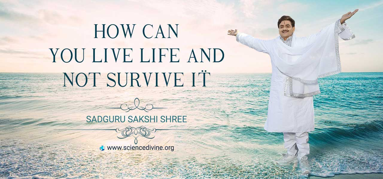 You are currently viewing How can you live life and not survive it?